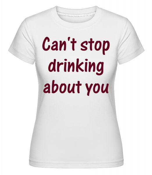 Can't Stop Drinking About You - Shirtinator Frauen T-Shirt - Weiß - Vorn