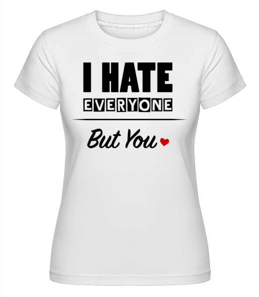 I Hate Everyone But You - Shirtinator Frauen T-Shirt - Weiß - Vorn