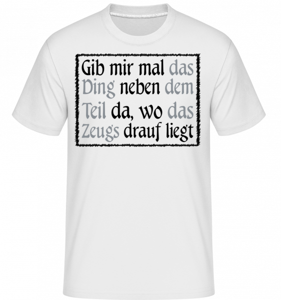 Gib Mir Mal Das Ding Da - Shirtinator Männer T-Shirt - Weiß - Vorn