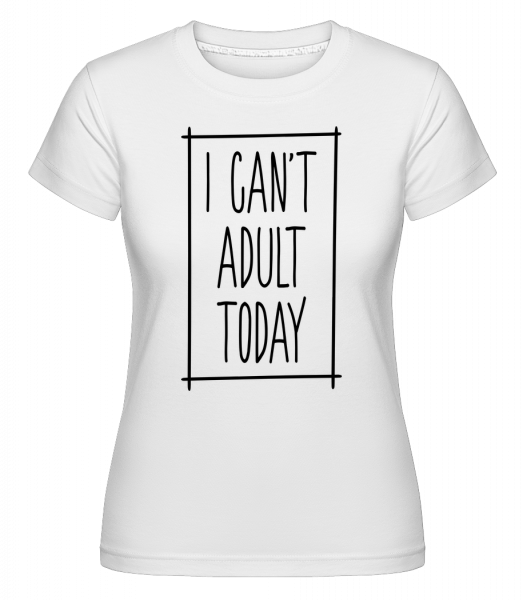 I Can't Adult Today - Shirtinator Frauen T-Shirt - Weiß - Vorn