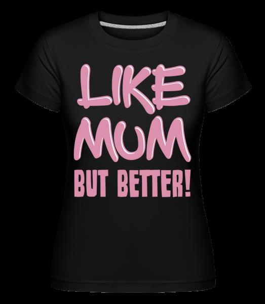 Like Mum, But Better! - Shirtinator Frauen T-Shirt - Schwarz - Vorn