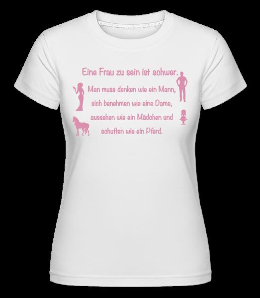 Eine Frau Zu Sein Ist Schwer - Shirtinator Frauen T-Shirt - Weiß - Vorn
